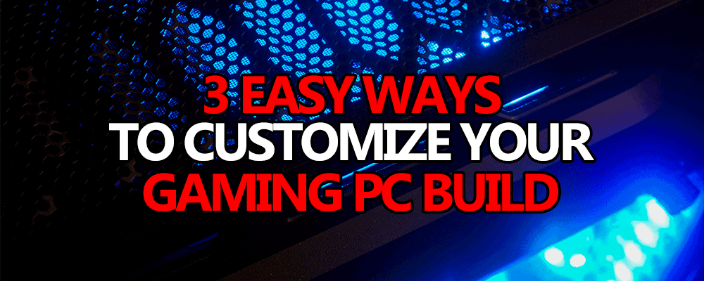 3 easy ways to customize your pc build
