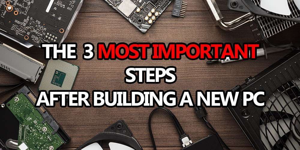 3 most important steps after new pc build